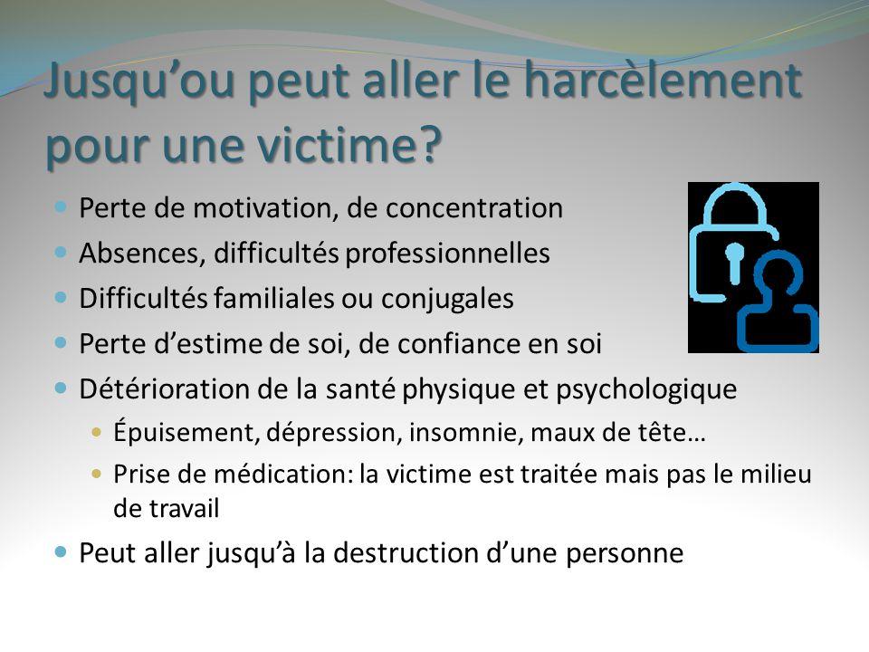 Jusqu'ou peut aller le harcèlement pour une victime? Perte de motivation, de concentration Absences, difficultés professionnelles Difficultés familial