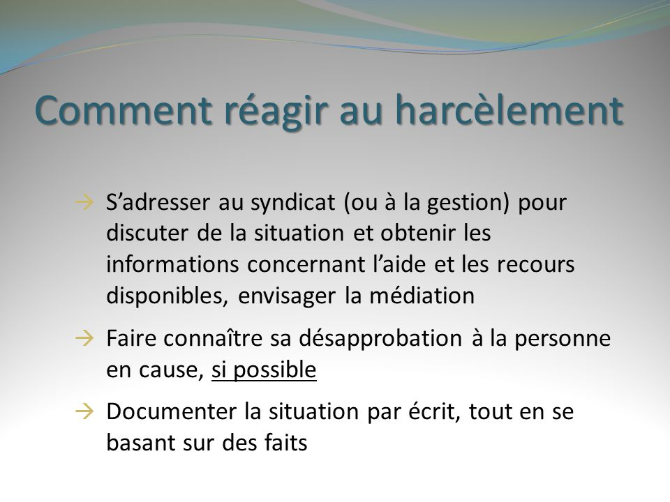 Comment réagir au harcèlement  S'adresser au syndicat (ou à la gestion) pour discuter de la situation et obtenir les informations concernant l'aide e