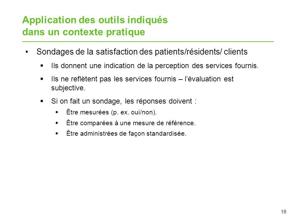 Application des outils indiqués dans un contexte pratique Sondages de la satisfaction des patients/résidents/ clients  Ils donnent une indication de