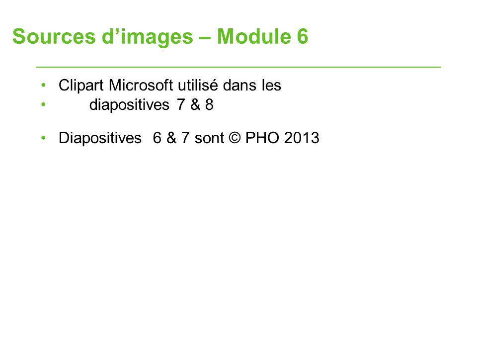 Sources d'images – Module 6 Clipart Microsoft utilisé dans les diapositives 7 & 8 Diapositives 6 & 7 sont © PHO 2013