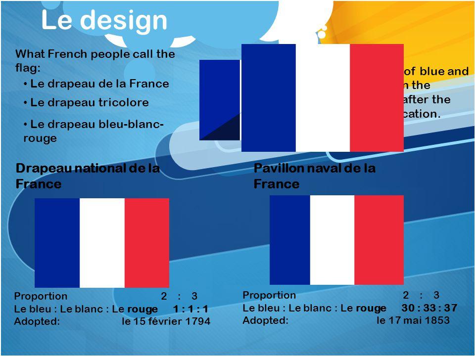 Le design Drapeau national de la France Pavillon naval de la France Proportion 2 : 3 Le bleu : Le blanc : Le rouge 1 : 1 : 1 Adopted: le 15 février 17