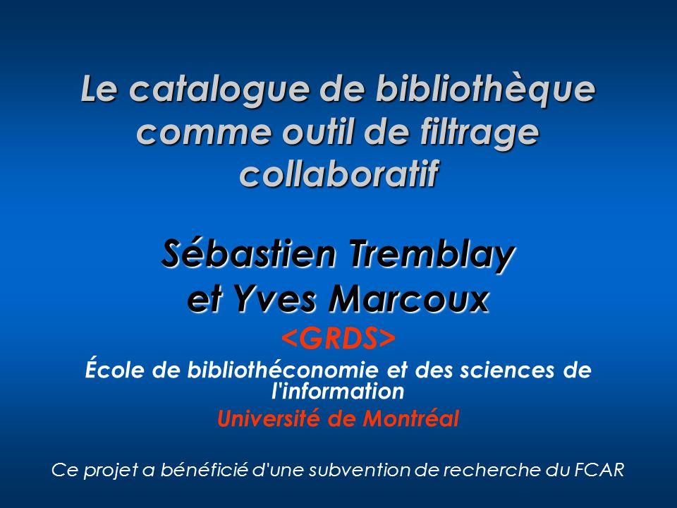Le catalogue de bibliothèque comme outil de filtrage collaboratif Sébastien Tremblay et Yves Marcoux École de bibliothéconomie et des sciences de l information Université de Montréal Ce projet a bénéficié d une subvention de recherche du FCAR