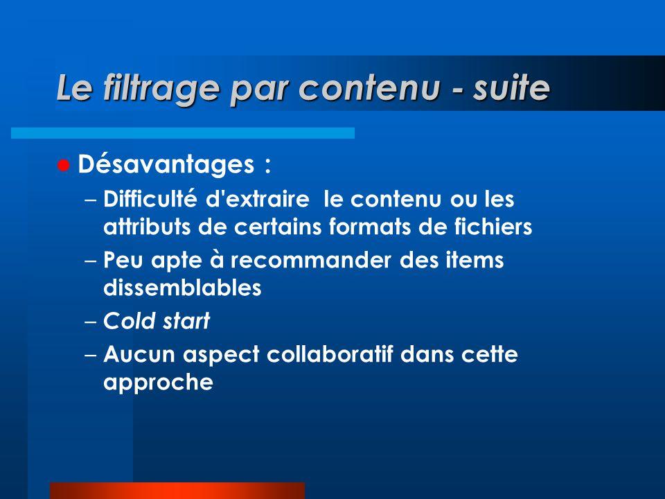 Le filtrage par contenu - suite Désavantages : – Difficulté d extraire le contenu ou les attributs de certains formats de fichiers – Peu apte à recommander des items dissemblables – Cold start – Aucun aspect collaboratif dans cette approche