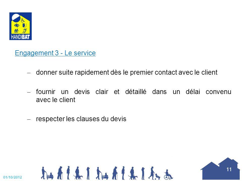 Engagement 3 - Le service  donner suite rapidement dès le premier contact avec le client  fournir un devis clair et détaillé dans un délai convenu avec le client  respecter les clauses du devis 01/10/2012 11