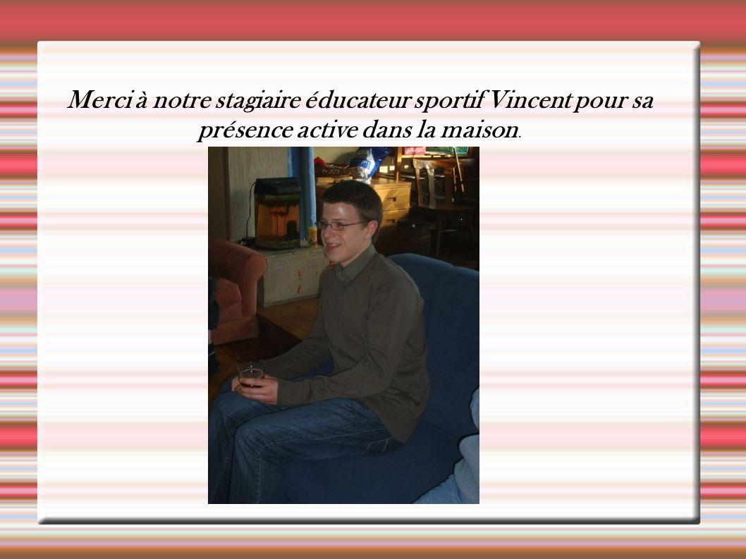 Merci à notre stagiaire éducateur sportif Vincent pour sa présence active dans la maison.