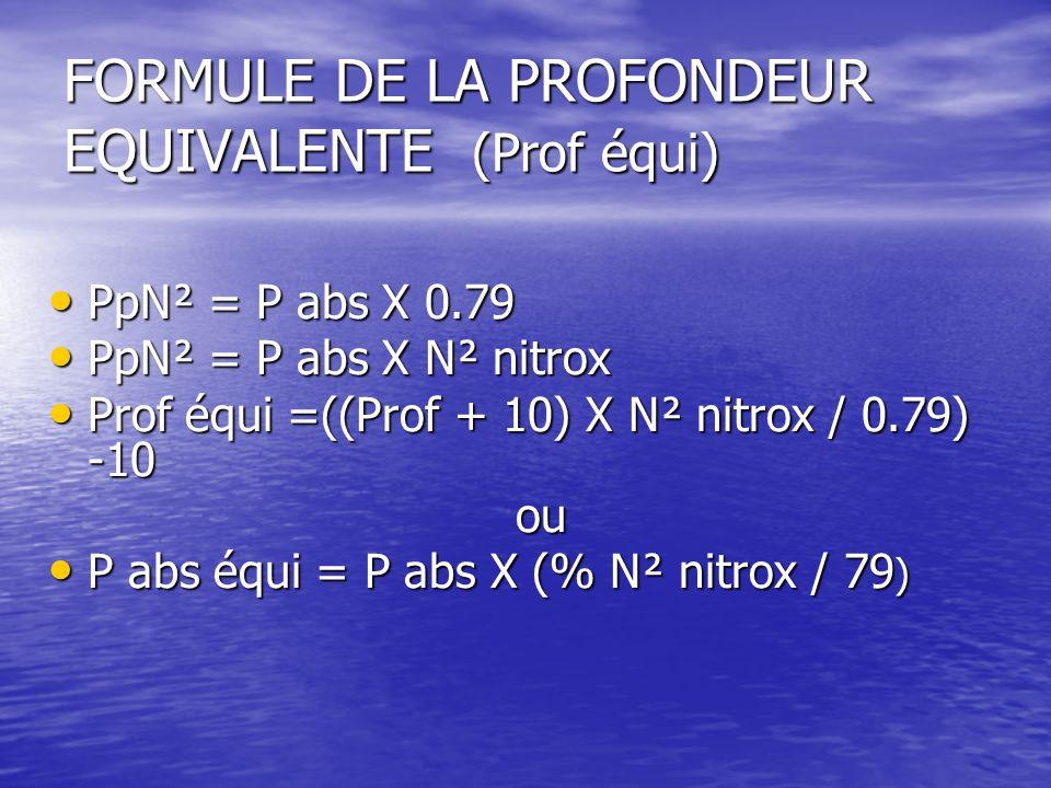FORMULE DE LA PROFONDEUR EQUIVALENTE (Prof équi) PpN² = P abs X 0.79 PpN² = P abs X 0.79 PpN² = P abs X N² nitrox PpN² = P abs X N² nitrox Prof équi =((Prof + 10) X N² nitrox / 0.79) -10 Prof équi =((Prof + 10) X N² nitrox / 0.79) -10 ou ou P abs équi = P abs X (% N² nitrox / 79 ) P abs équi = P abs X (% N² nitrox / 79 )
