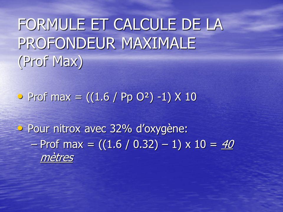 FORMULE ET CALCULE DE LA PROFONDEUR MAXIMALE (Prof Max) Prof max = ((1.6 / Pp O²) -1) X 10 Prof max = ((1.6 / Pp O²) -1) X 10 Pour nitrox avec 32% d'oxygène: Pour nitrox avec 32% d'oxygène: –Prof max = ((1.6 / 0.32) – 1) x 10 = 40 mètres
