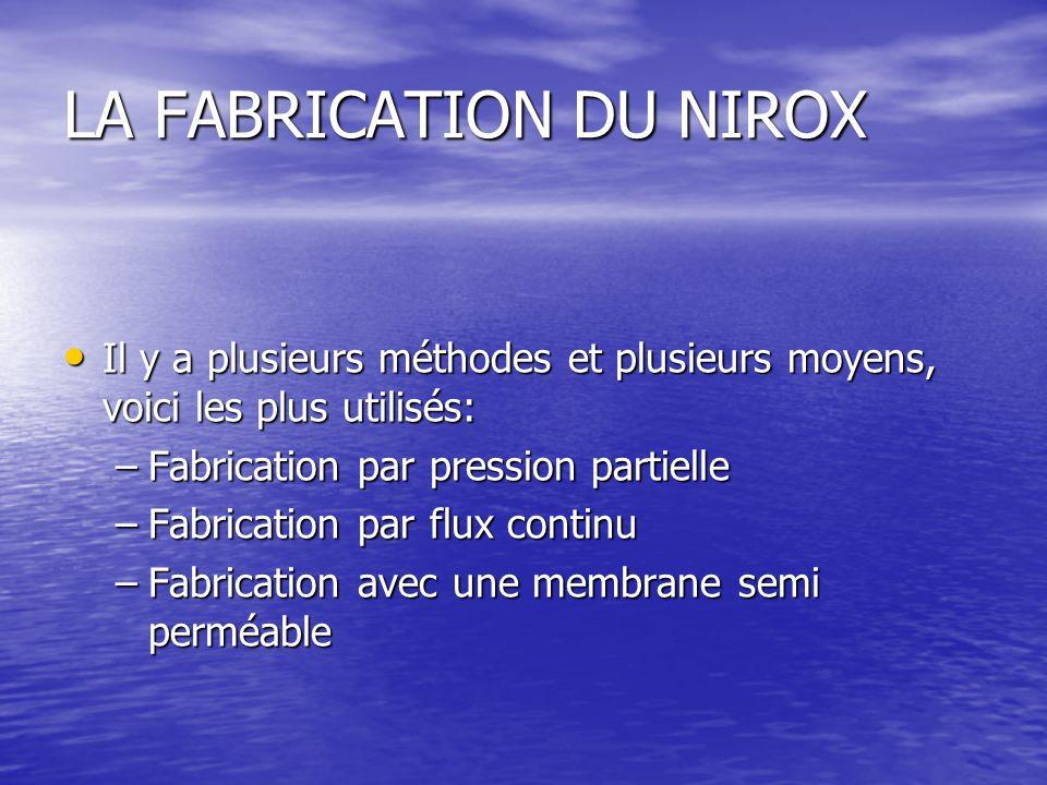LA FABRICATION DU NIROX Il y a plusieurs méthodes et plusieurs moyens, voici les plus utilisés: Il y a plusieurs méthodes et plusieurs moyens, voici les plus utilisés: –Fabrication par pression partielle –Fabrication par flux continu –Fabrication avec une membrane semi perméable