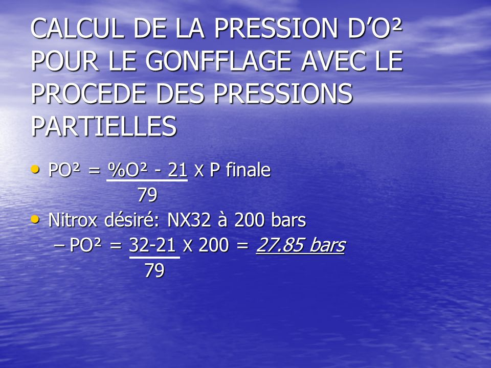 CALCUL DE LA PRESSION D'O² POUR LE GONFFLAGE AVEC LE PROCEDE DES PRESSIONS PARTIELLES PO² = %O² - 21 X P finale PO² = %O² - 21 X P finale 79 79 Nitrox désiré: NX32 à 200 bars Nitrox désiré: NX32 à 200 bars –PO² = 32-21 X 200 = 27.85 bars 79 79