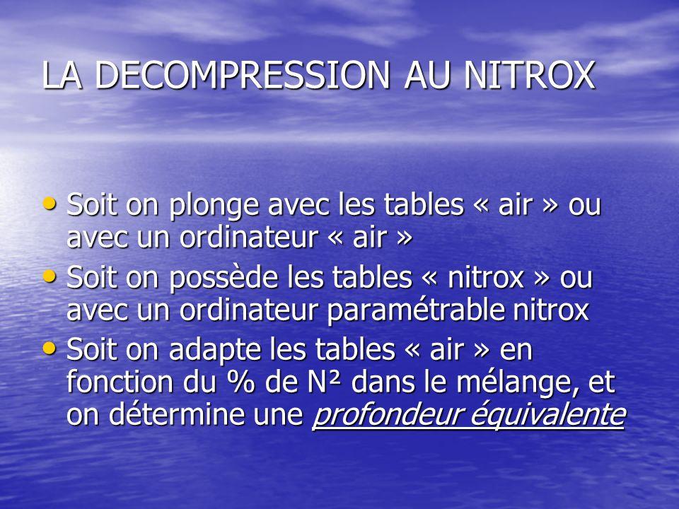 LA DECOMPRESSION AU NITROX Soit on plonge avec les tables « air » ou avec un ordinateur « air » Soit on plonge avec les tables « air » ou avec un ordinateur « air » Soit on possède les tables « nitrox » ou avec un ordinateur paramétrable nitrox Soit on possède les tables « nitrox » ou avec un ordinateur paramétrable nitrox Soit on adapte les tables « air » en fonction du % de N² dans le mélange, et on détermine une profondeur équivalente Soit on adapte les tables « air » en fonction du % de N² dans le mélange, et on détermine une profondeur équivalente