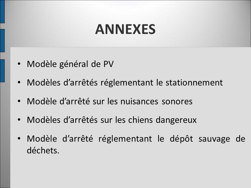 ANNEXES Modèle général de PV Modèles d'arrêtés réglementant le stationnement Modèle d'arrêté sur les nuisances sonores Modèles d'arrêtés sur les chien