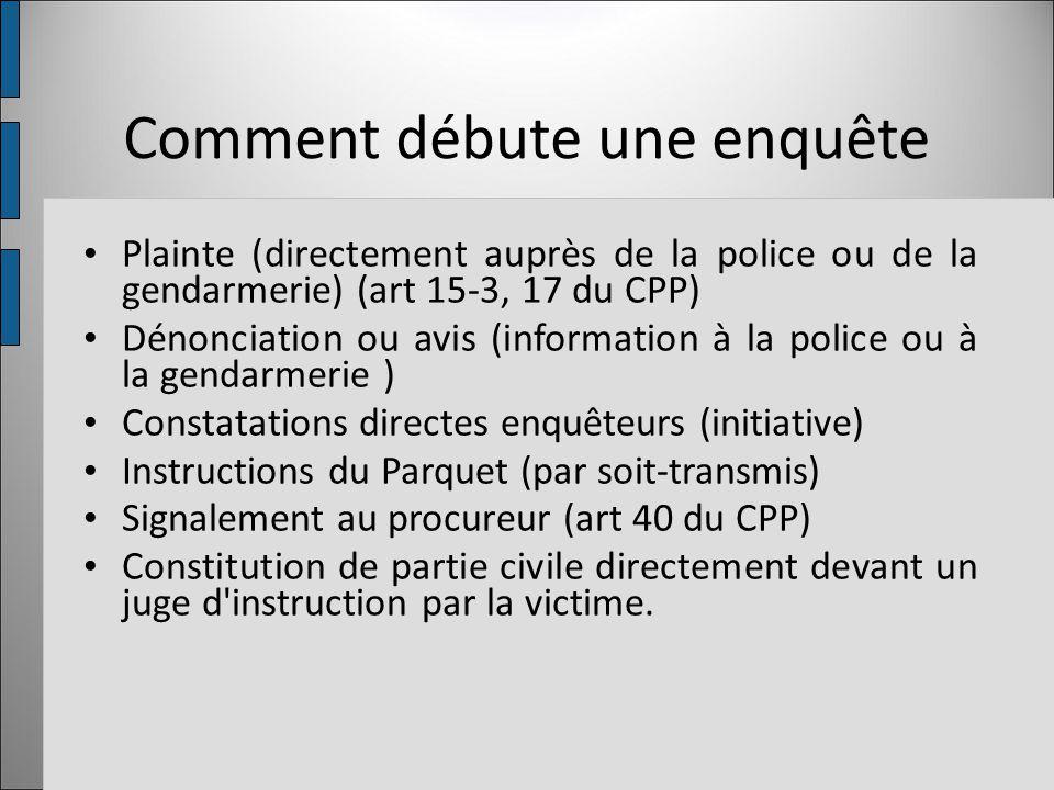 Comment débute une enquête Plainte (directement auprès de la police ou de la gendarmerie) (art 15-3, 17 du CPP) Dénonciation ou avis (information à la