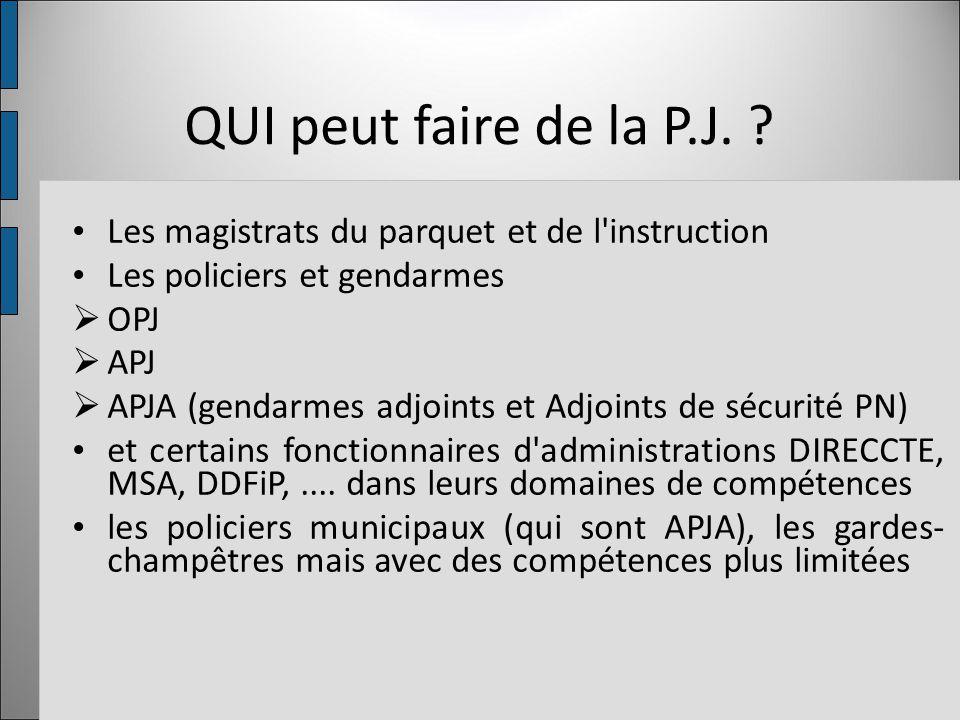 QUI peut faire de la P.J. ? Les magistrats du parquet et de l'instruction Les policiers et gendarmes  OPJ  APJ  APJA (gendarmes adjoints et Adjoint