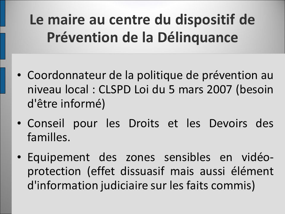 Le maire au centre du dispositif de Prévention de la Délinquance Coordonnateur de la politique de prévention au niveau local : CLSPD Loi du 5 mars 200