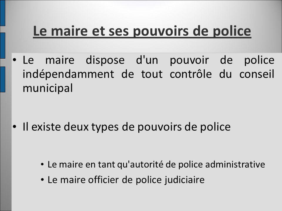 Le maire et ses pouvoirs de police Le maire dispose d'un pouvoir de police indépendamment de tout contrôle du conseil municipal Il existe deux types d