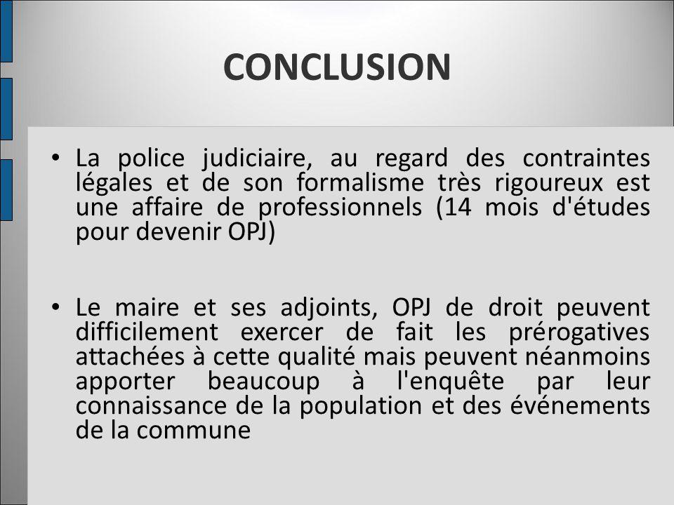CONCLUSION La police judiciaire, au regard des contraintes légales et de son formalisme très rigoureux est une affaire de professionnels (14 mois d'ét