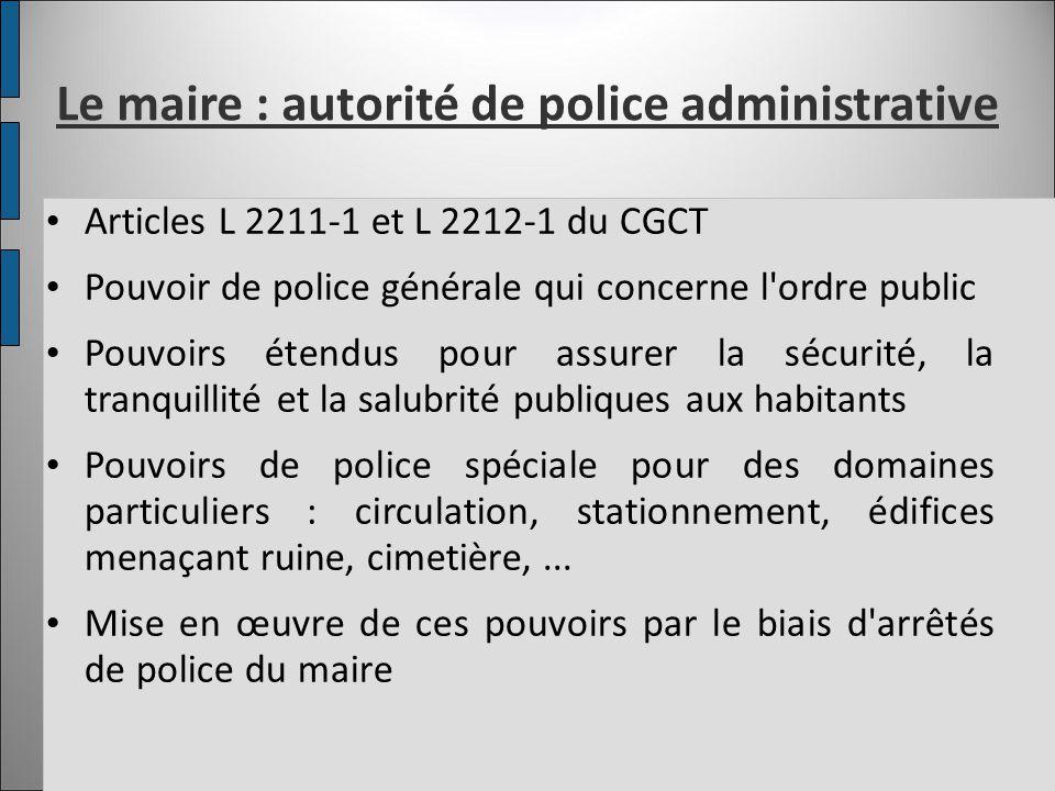 Le maire : autorité de police administrative Articles L 2211-1 et L 2212-1 du CGCT Pouvoir de police générale qui concerne l'ordre public Pouvoirs éte