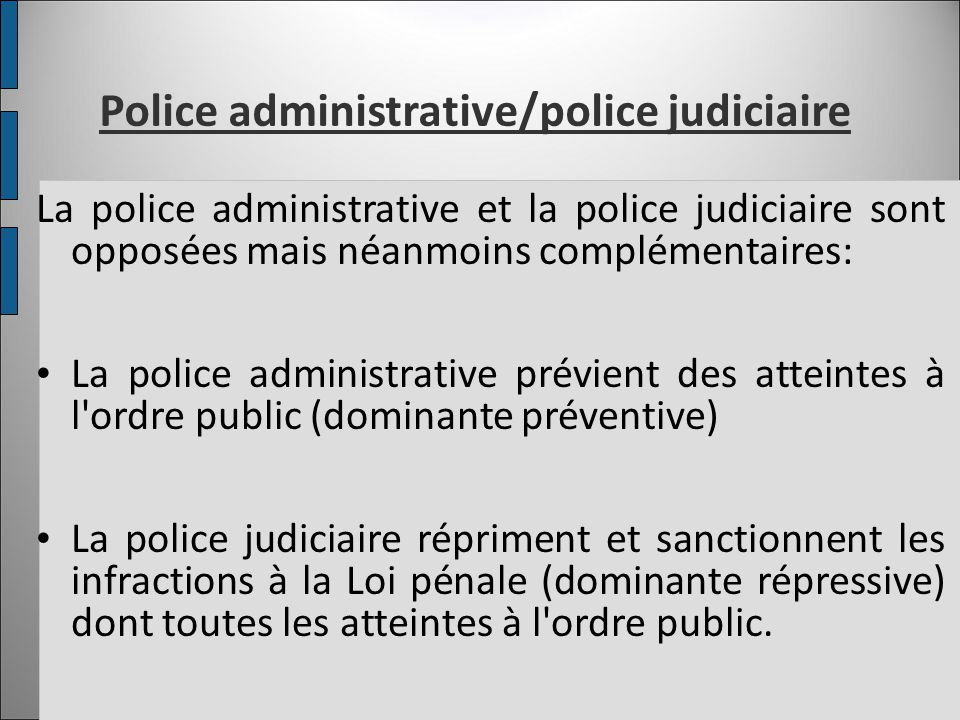 Police administrative/police judiciaire La police administrative et la police judiciaire sont opposées mais néanmoins complémentaires: La police admin