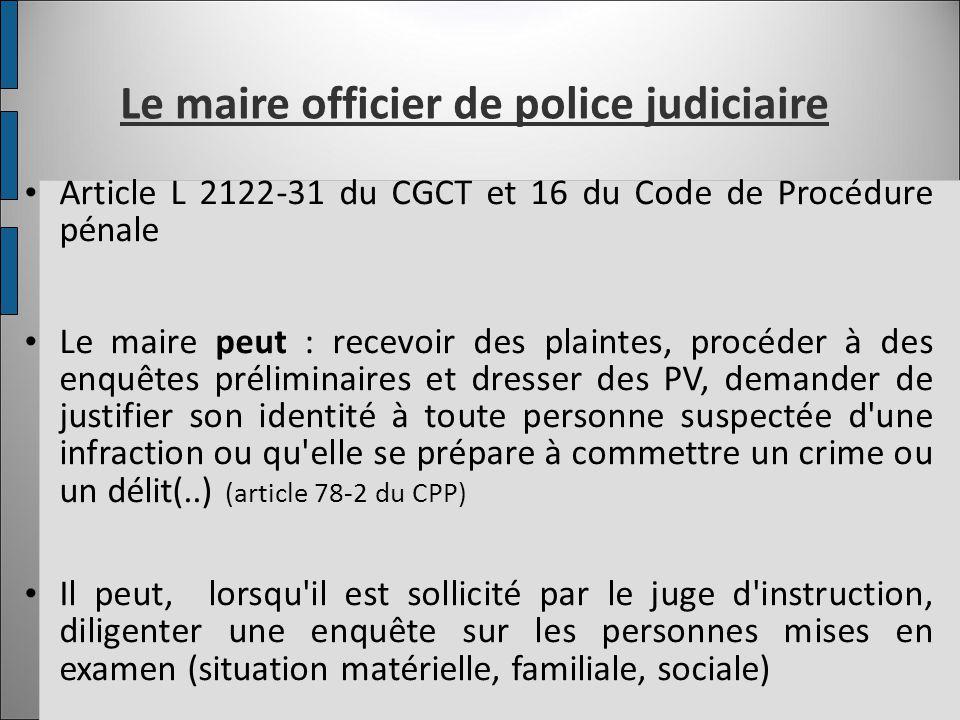 Les obligations du maire en tant qu OPJ Il doit s il constate une infraction, dresser un PV et le transmettre « sans délai » au procureur (article 14 du CPP) Il doit informer « sans délai » le procureur des crimes, délits et contraventions dont il a connaissance (article L 2211-2 du CGCT et art 19 du CPP) S il est témoin d un crime ou d un délit = arrêter l auteur présumé (*), saisir les pièces à conviction, apposer des scellés, entendre les témoins Demeure subordonné à l autorité du procureur de la République * (comme tout citoyen -art 73 du CPP- en cas de crime ou de délit flagrant)