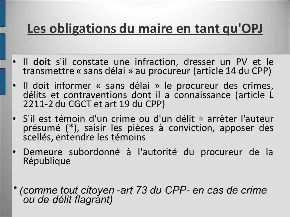 Les obligations du maire en tant qu'OPJ Il doit s'il constate une infraction, dresser un PV et le transmettre « sans délai » au procureur (article 14