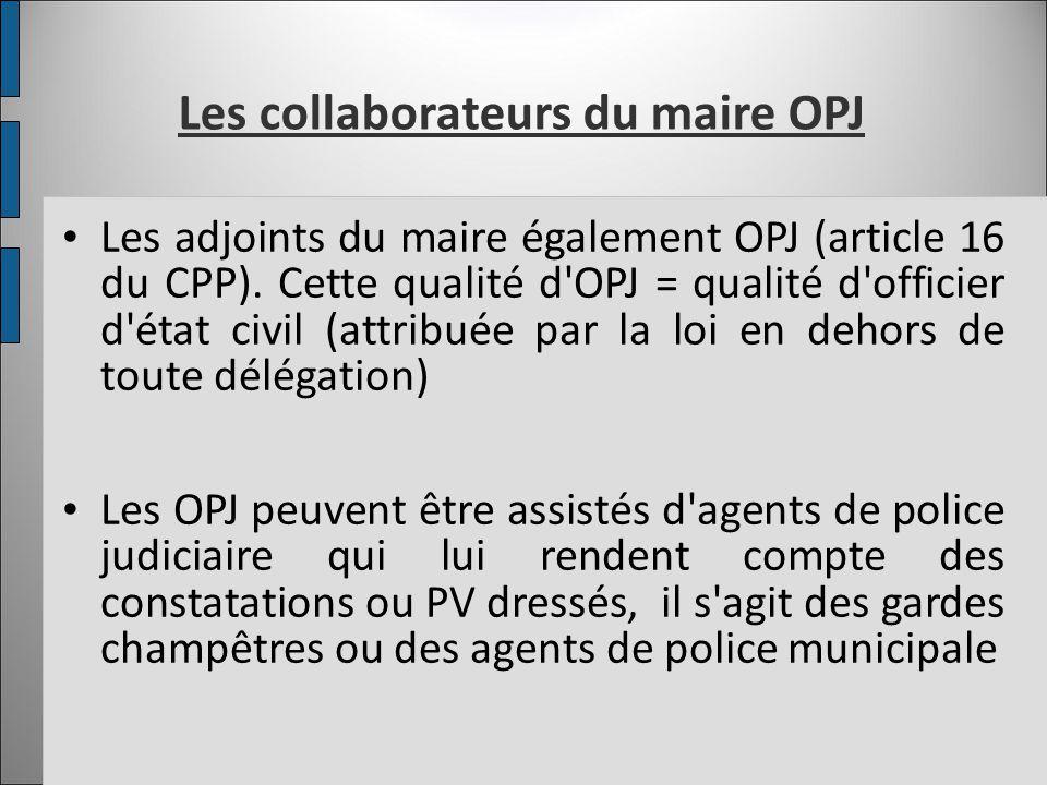 Les collaborateurs du maire OPJ Les adjoints du maire également OPJ (article 16 du CPP). Cette qualité d'OPJ = qualité d'officier d'état civil (attrib