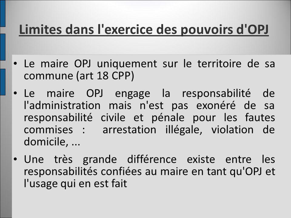 Limites dans l'exercice des pouvoirs d'OPJ Le maire OPJ uniquement sur le territoire de sa commune (art 18 CPP) Le maire OPJ engage la responsabilité