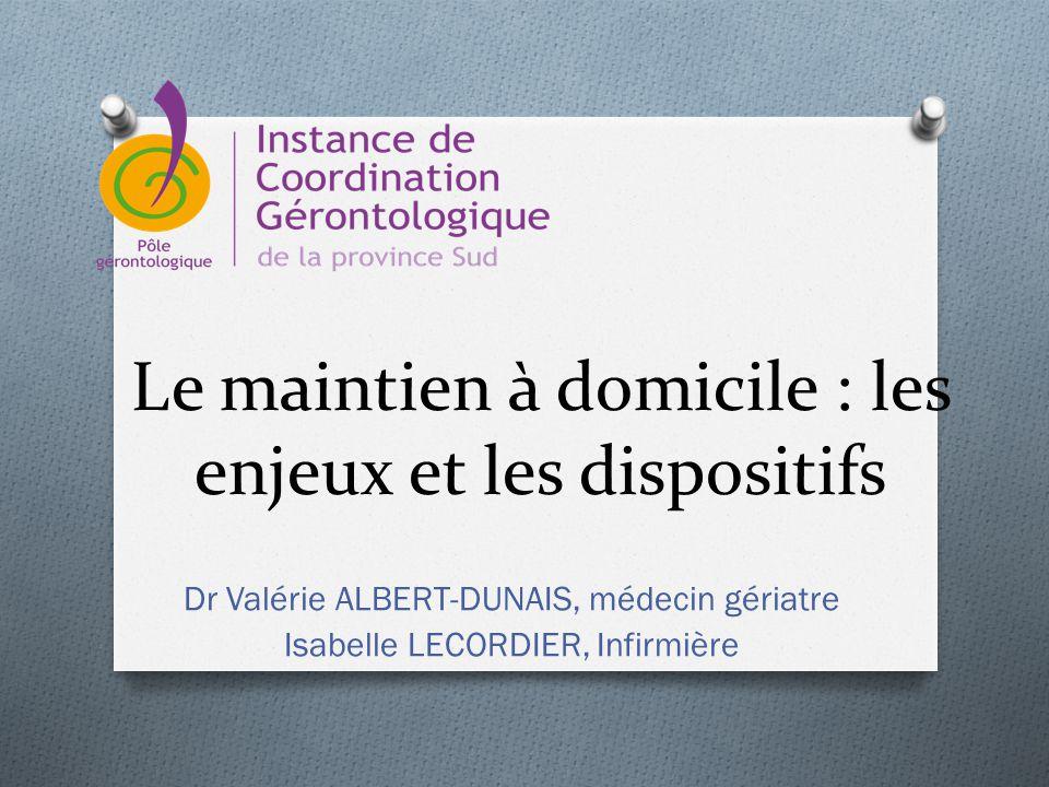 Le maintien à domicile : les enjeux et les dispositifs Dr Valérie ALBERT-DUNAIS, médecin gériatre Isabelle LECORDIER, Infirmière