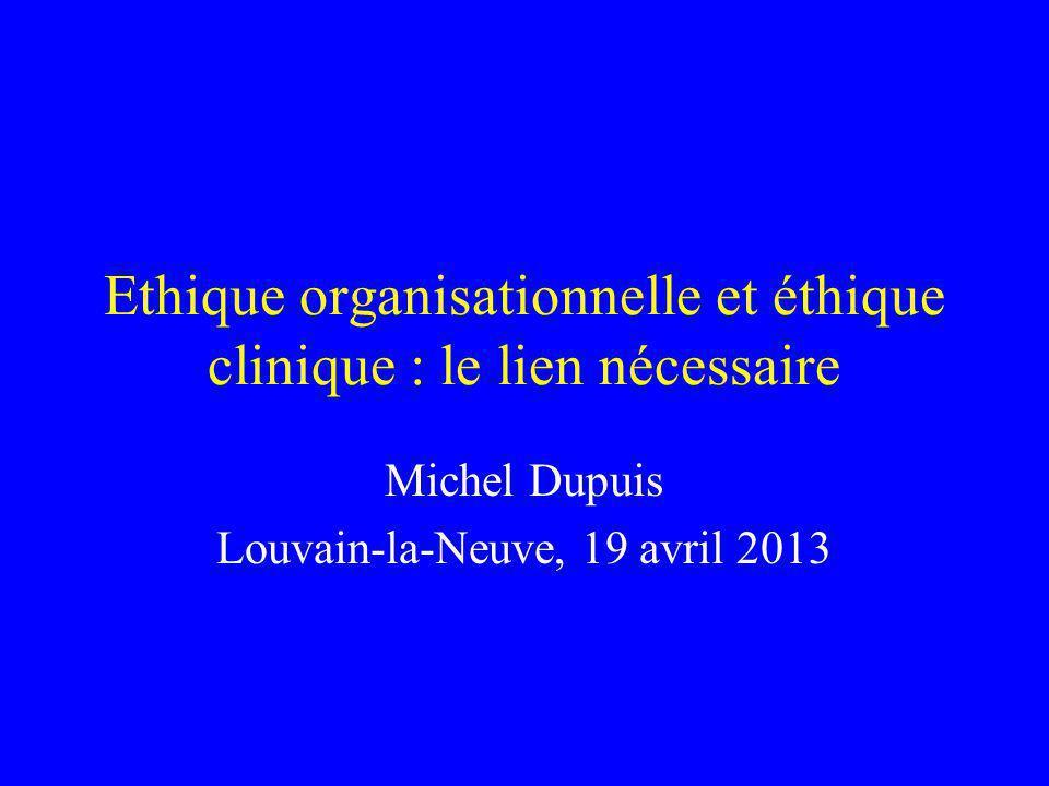 Ethique organisationnelle et éthique clinique : le lien nécessaire Michel Dupuis Louvain-la-Neuve, 19 avril 2013
