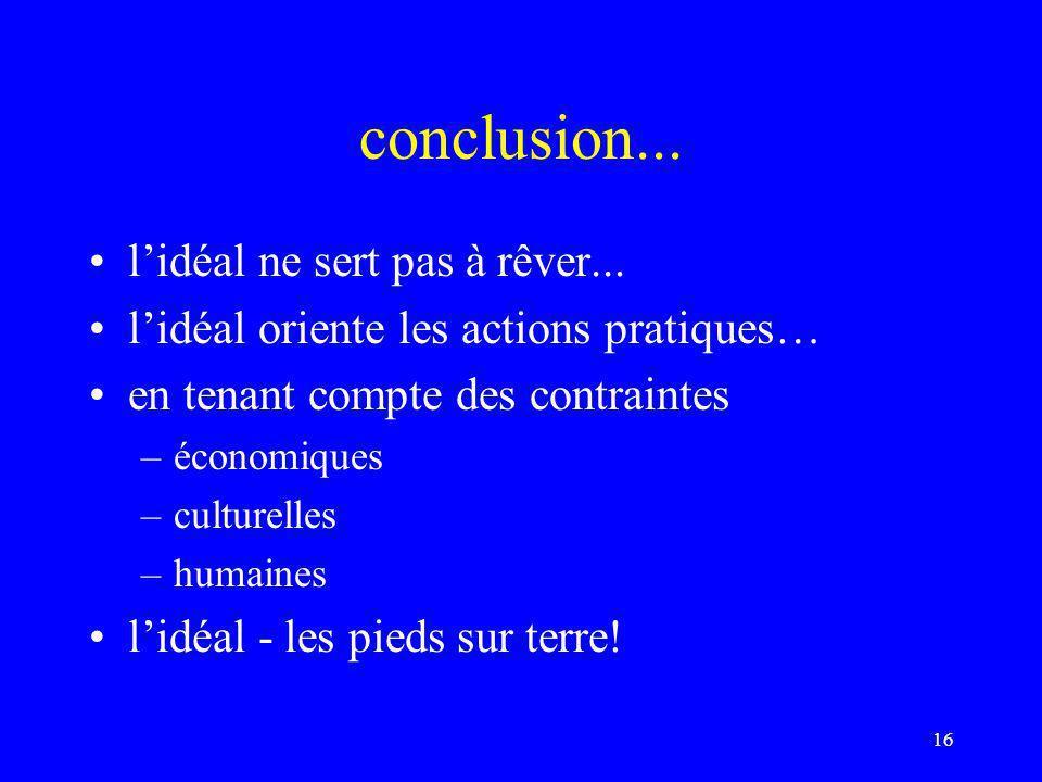 16 conclusion... l'idéal ne sert pas à rêver... l'idéal oriente les actions pratiques… en tenant compte des contraintes –économiques –culturelles –hum