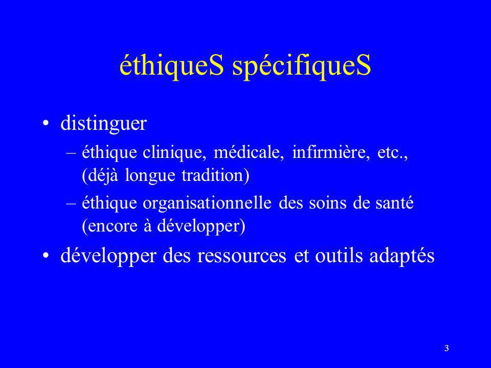 éthiqueS spécifiqueS distinguer –éthique clinique, médicale, infirmière, etc., (déjà longue tradition) –éthique organisationnelle des soins de santé (encore à développer) développer des ressources et outils adaptés 3
