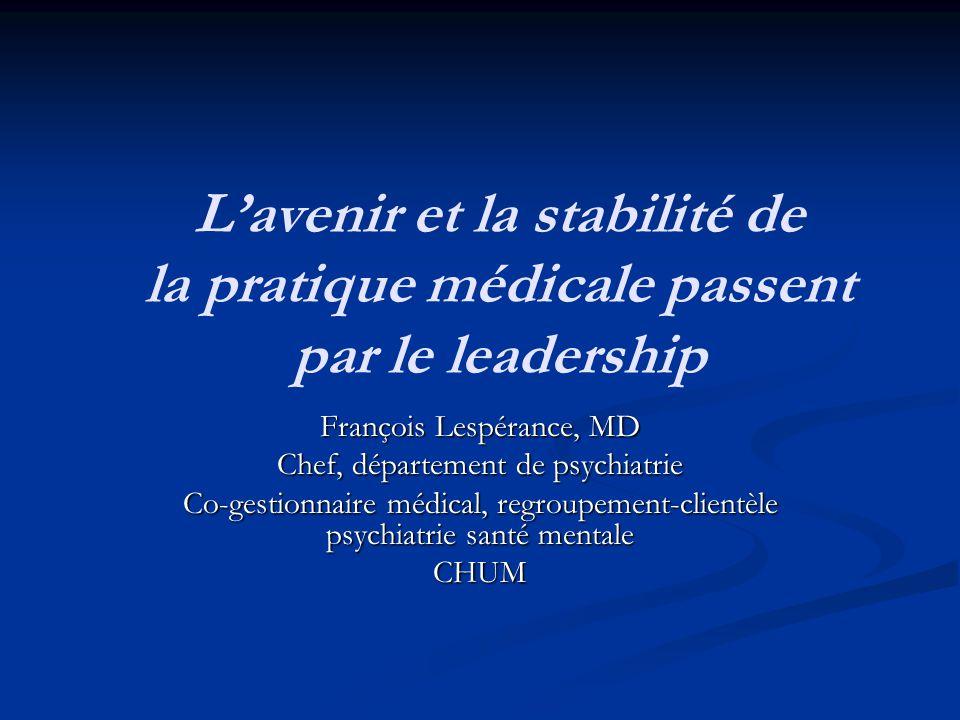 L'avenir et la stabilité de la pratique médicale passent par le leadership François Lespérance, MD Chef, département de psychiatrie Co-gestionnaire mé