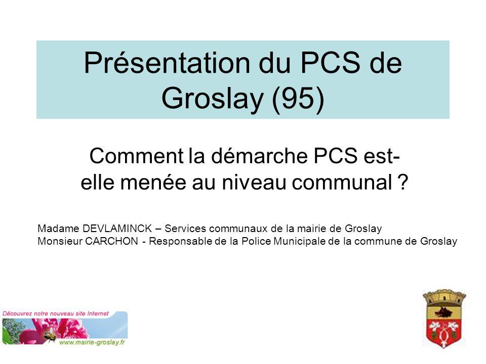 Présentation du PCS de Groslay (95) Comment la démarche PCS est- elle menée au niveau communal ? Madame DEVLAMINCK – Services communaux de la mairie d
