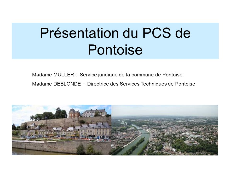 Présentation du PCS de Pontoise Madame MULLER – Service juridique de la commune de Pontoise Madame DEBLONDE – Directrice des Services Techniques de Po