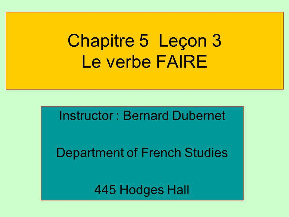 Chapitre 5 Leçon 3 Le verbe FAIRE Instructor : Bernard Dubernet Department of French Studies 445 Hodges Hall