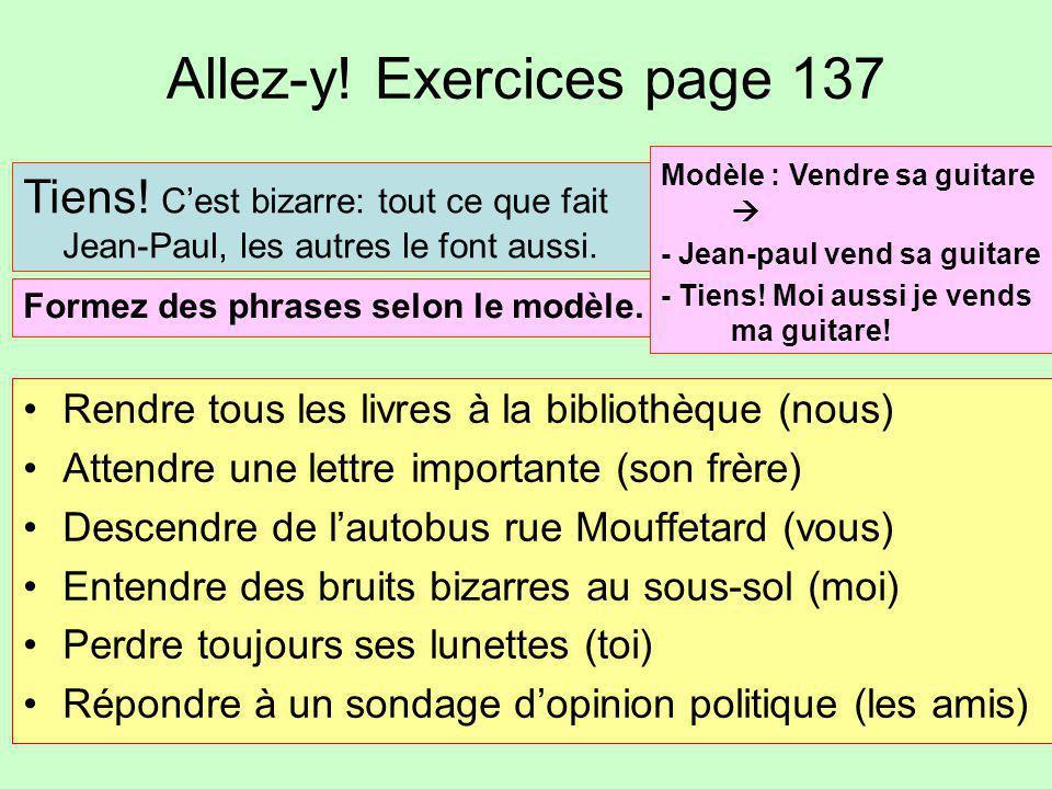 Allez-y! Exercices page 137 Rendre tous les livres à la bibliothèque (nous) Attendre une lettre importante (son frère) Descendre de l'autobus rue Mouf