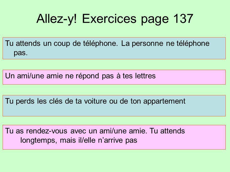 Allez-y! Exercices page 137 Tu attends un coup de téléphone. La personne ne téléphone pas. Un ami/une amie ne répond pas à tes lettres Tu perds les cl