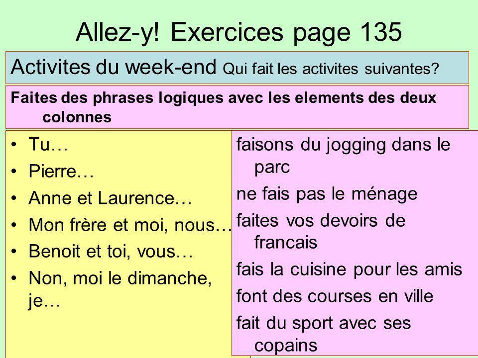 Allez-y! Exercices page 135 Tu… Pierre… Anne et Laurence… Mon frère et moi, nous… Benoit et toi, vous… Non, moi le dimanche, je… Activites du week-end