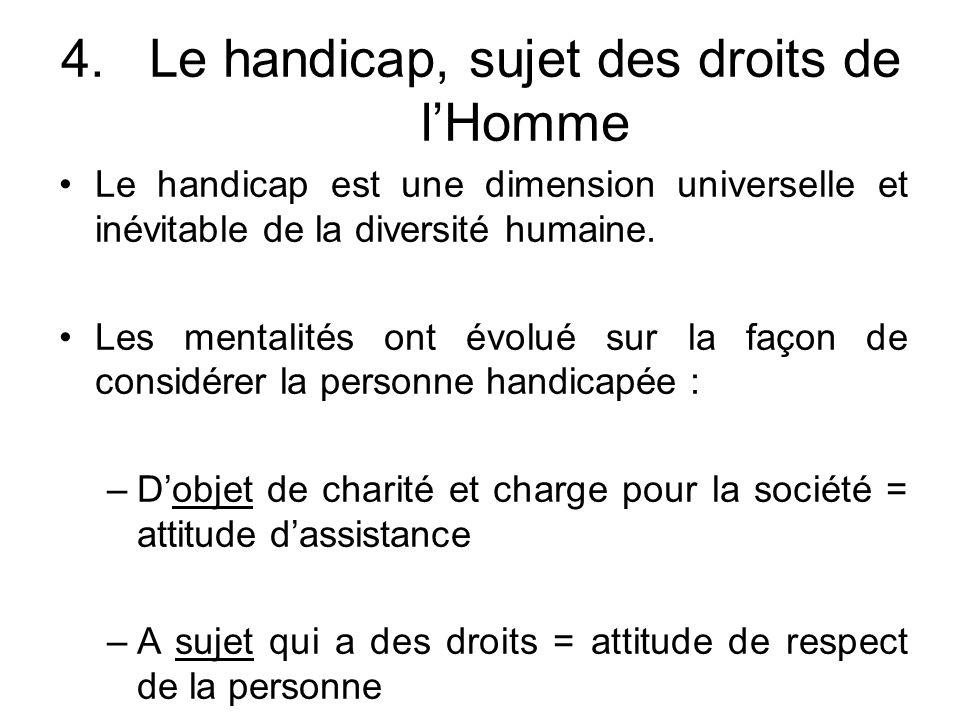 4.Le handicap, sujet des droits de l'Homme Le handicap est une dimension universelle et inévitable de la diversité humaine. Les mentalités ont évolué