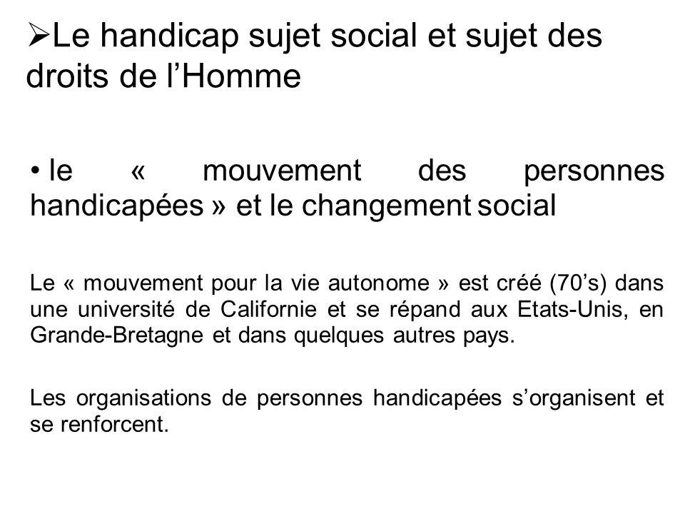 le « mouvement des personnes handicapées » et le changement social Le « mouvement pour la vie autonome » est créé (70's) dans une université de Califo