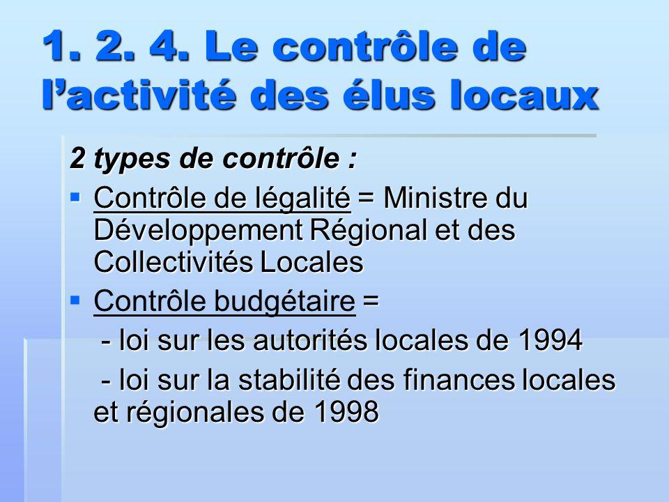 1. 2. 4. Le contrôle de l'activité des élus locaux 2 types de contrôle :  Contrôle de légalité = Ministre du Développement Régional et des Collectivi