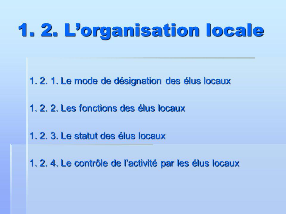 1. 2. L'organisation locale 1. 2. 1. Le mode de désignation des élus locaux 1. 2. 2. Les fonctions des élus locaux 1. 2. 3. Le statut des élus locaux