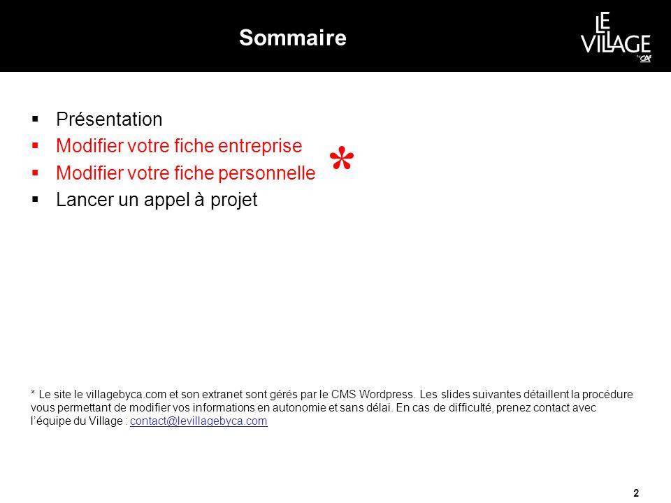 Sommaire  Présentation  Modifier votre fiche entreprise  Modifier votre fiche personnelle  Lancer un appel à projet 2 * * Le site le villagebyca.com et son extranet sont gérés par le CMS Wordpress.