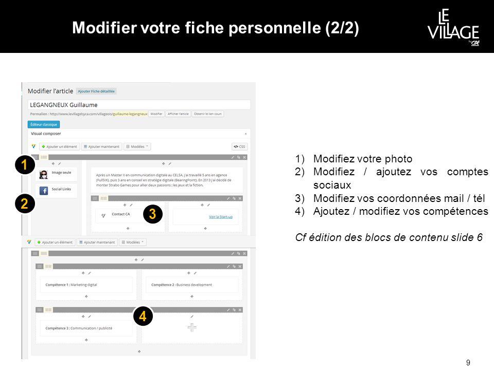 Modifier votre fiche personnelle (2/2) 9 1)Modifiez votre photo 2)Modifiez / ajoutez vos comptes sociaux 3)Modifiez vos coordonnées mail / tél 4)Ajoutez / modifiez vos compétences Cf édition des blocs de contenu slide 6 1 3 2 4