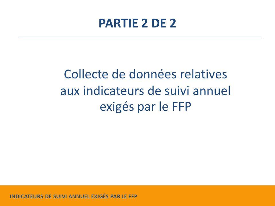 Collecte de données relatives aux indicateurs de suivi annuel exigés par le FFP PARTIE 2 DE 2 INDICATEURS DE SUIVI ANNUEL EXIGÉS PAR LE FFP
