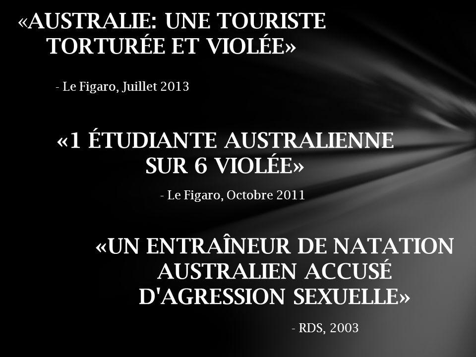 «1 ÉTUDIANTE AUSTRALIENNE SUR 6 VIOLÉE» - Le Figaro, Octobre 2011 «AUSTRALIE: UNE TOURISTE TORTURÉE ET VIOLÉE» «UN ENTRAÎNEUR DE NATATION AUSTRALIEN ACCUSÉ D AGRESSION SEXUELLE» - Le Figaro, Juillet 2013 - RDS, 2003