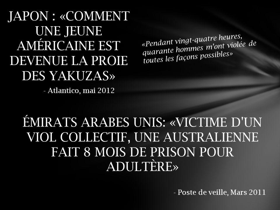 ÉMIRATS ARABES UNIS: «VICTIME D UN VIOL COLLECTIF, UNE AUSTRALIENNE FAIT 8 MOIS DE PRISON POUR ADULTÈRE» - Poste de veille, Mars 2011 JAPON : «COMMENT UNE JEUNE AMÉRICAINE EST DEVENUE LA PROIE DES YAKUZAS» «Pendant vingt-quatre heures, quarante hommes m'ont violée de toutes les façons possibles» - Atlantico, mai 2012