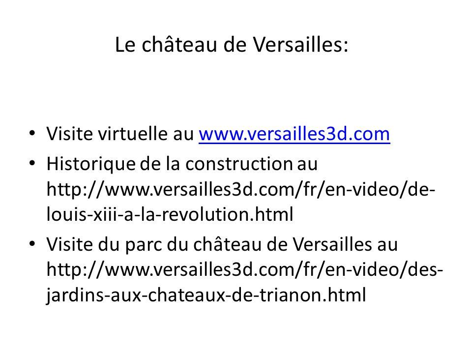 Le château de Versailles: Visite virtuelle au www.versailles3d.comwww.versailles3d.com Historique de la construction au http://www.versailles3d.com/fr/en-video/de- louis-xiii-a-la-revolution.html Visite du parc du château de Versailles au http://www.versailles3d.com/fr/en-video/des- jardins-aux-chateaux-de-trianon.html