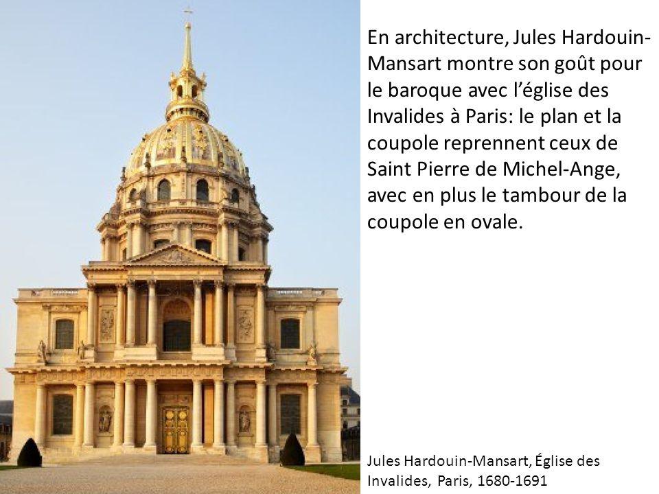 En architecture, Jules Hardouin- Mansart montre son goût pour le baroque avec l'église des Invalides à Paris: le plan et la coupole reprennent ceux de Saint Pierre de Michel-Ange, avec en plus le tambour de la coupole en ovale.