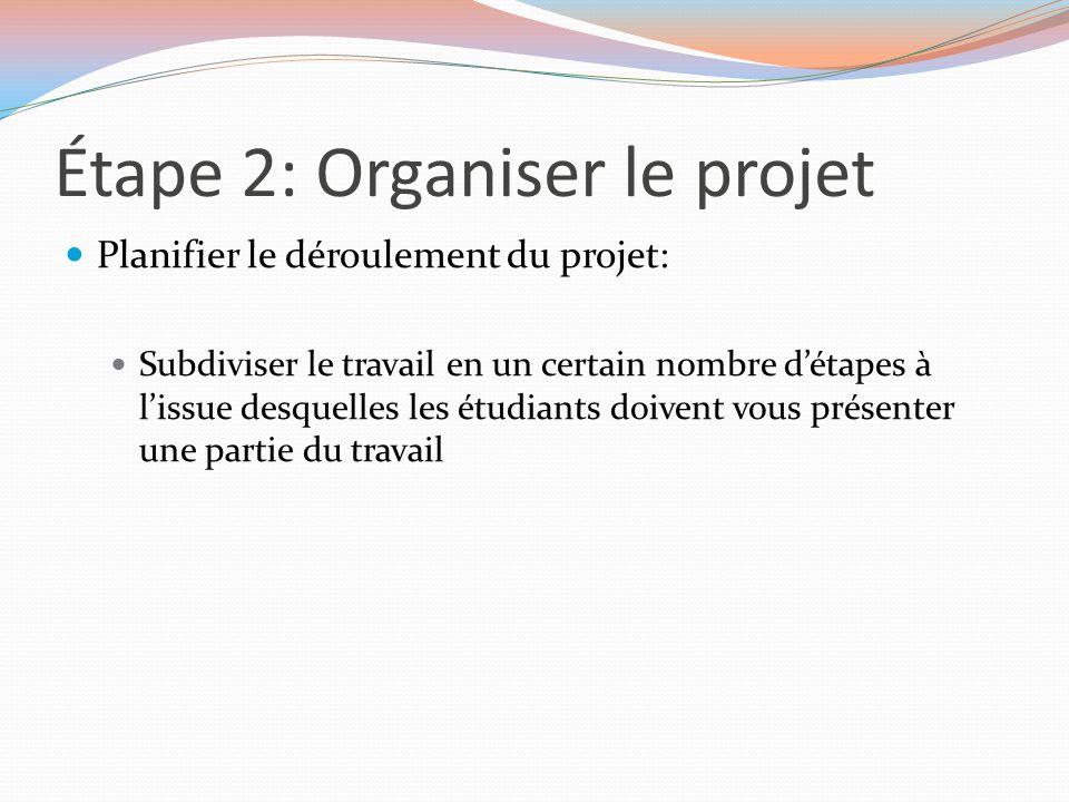 Étape 2: Organiser le projet Planifier le déroulement du projet: Subdiviser le travail en un certain nombre d'étapes à l'issue desquelles les étudiant