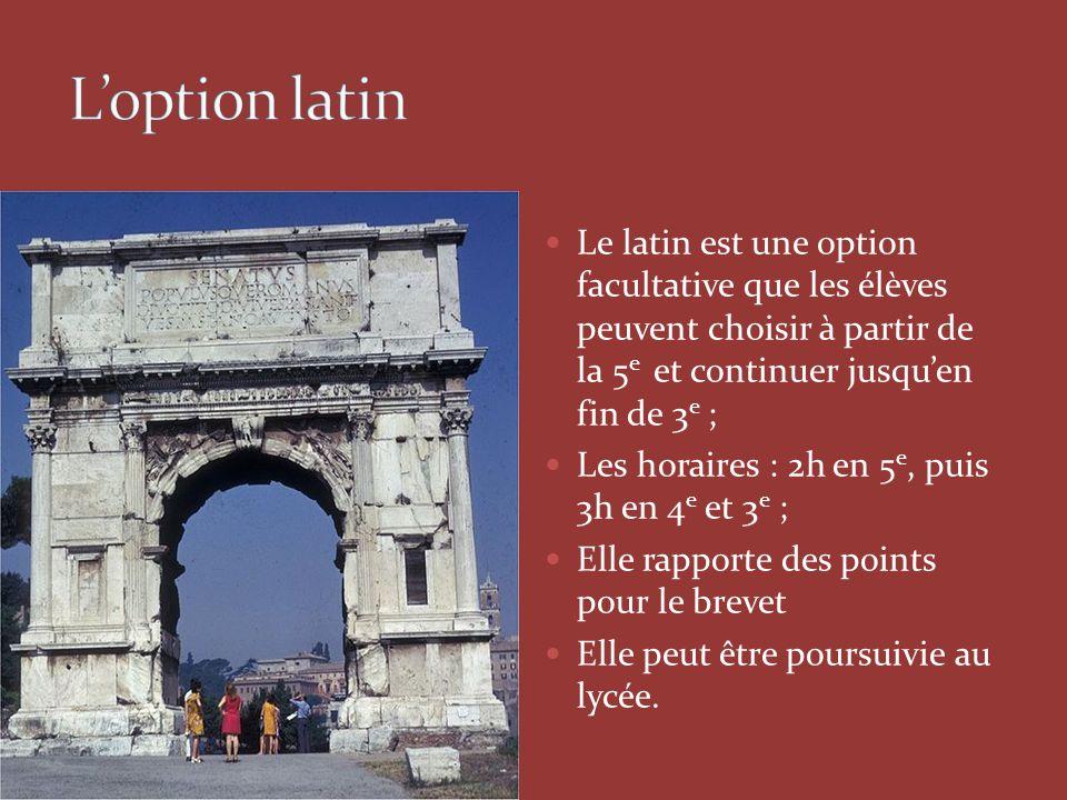Le latin est une option facultative que les élèves peuvent choisir à partir de la 5 e et continuer jusqu'en fin de 3 e ; Les horaires : 2h en 5 e, puis 3h en 4 e et 3 e ; Elle rapporte des points pour le brevet Elle peut être poursuivie au lycée.